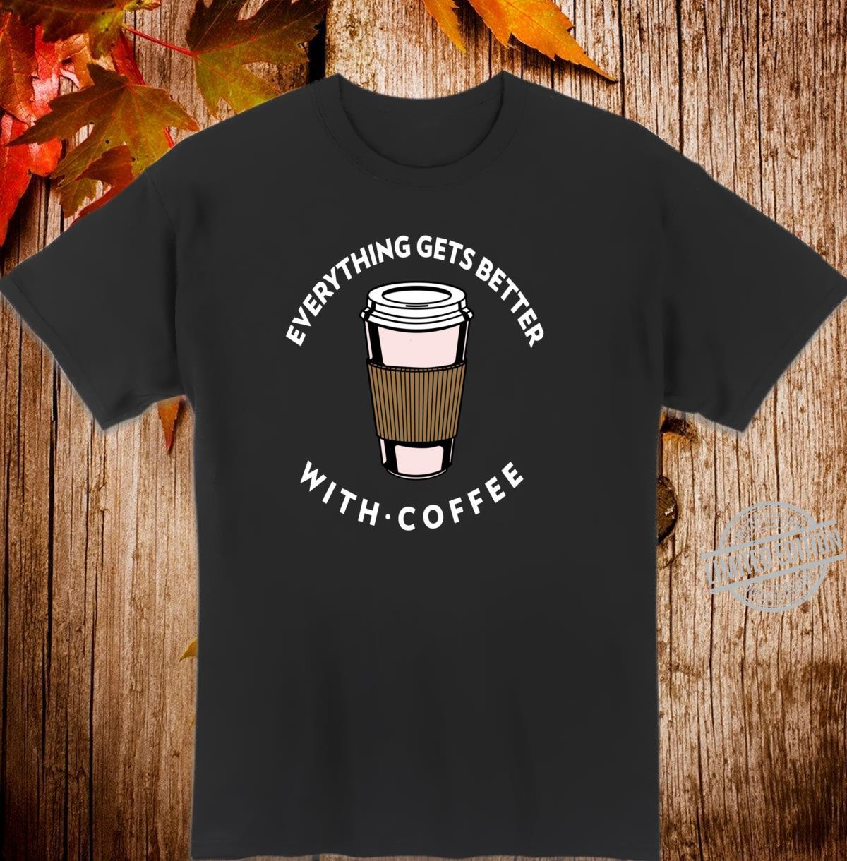 Everything Get Better With Coffee Design Coffee Love Shirt