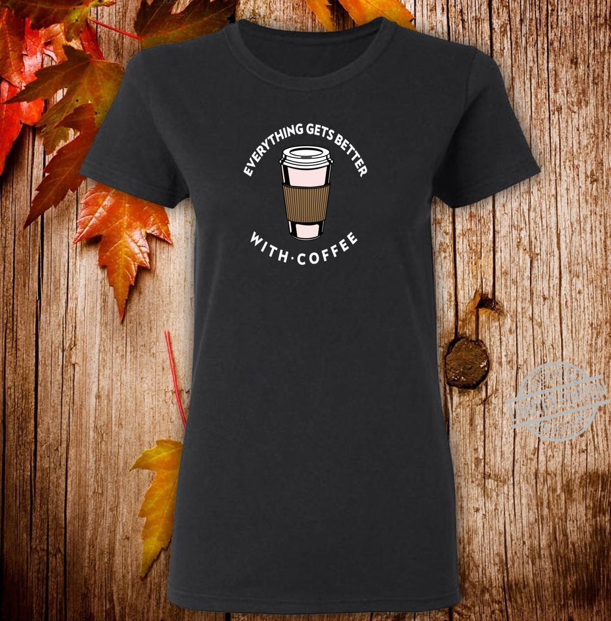 Everything Get Better With Coffee Design Coffee Love Shirt ladies tee