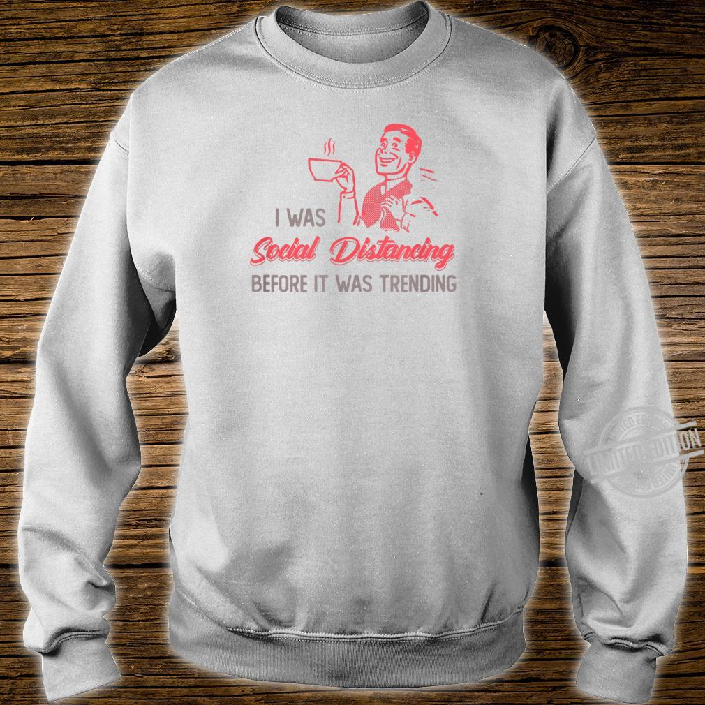 I Was Social Distancing Before It Was Trending Shirt sweater