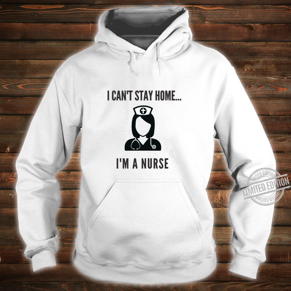 I'm A Nurse I Can't Stay Home Shirt hoodie