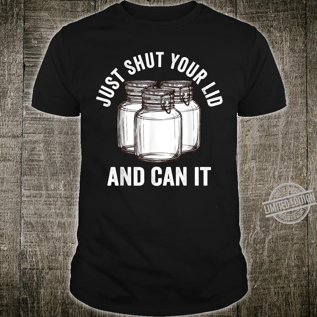 Just Shut Your Lid And Can It, Canning Idea Shirt