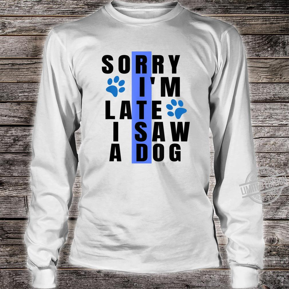 Sorry I'm Late I Saw A Dog For Dogs Paw Shirt long sleeved