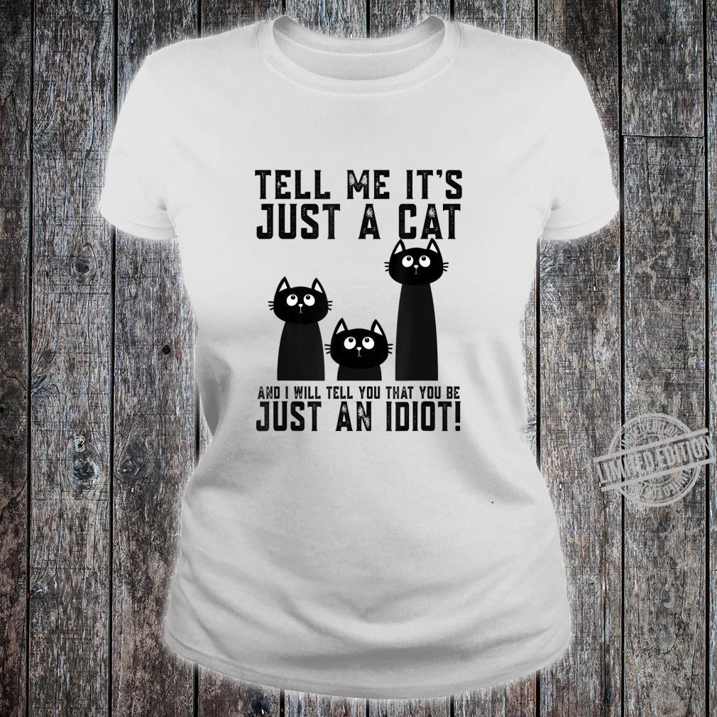 Ladies Tell Me It/'s Just A Cat And I/'ll Tell You You/'re Just An Idiot T Shirt