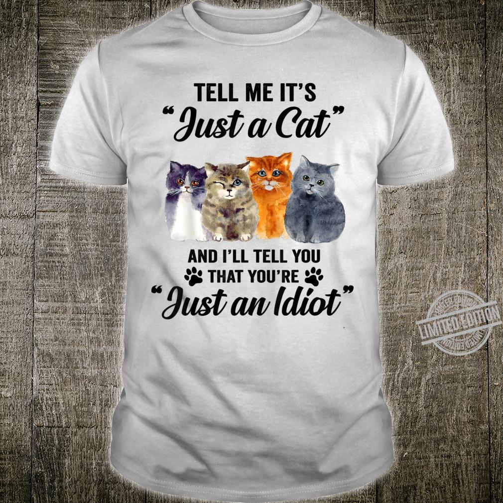 Tell Me It's Just A Cat And I Will Tell You Just An Idiot T Shirt